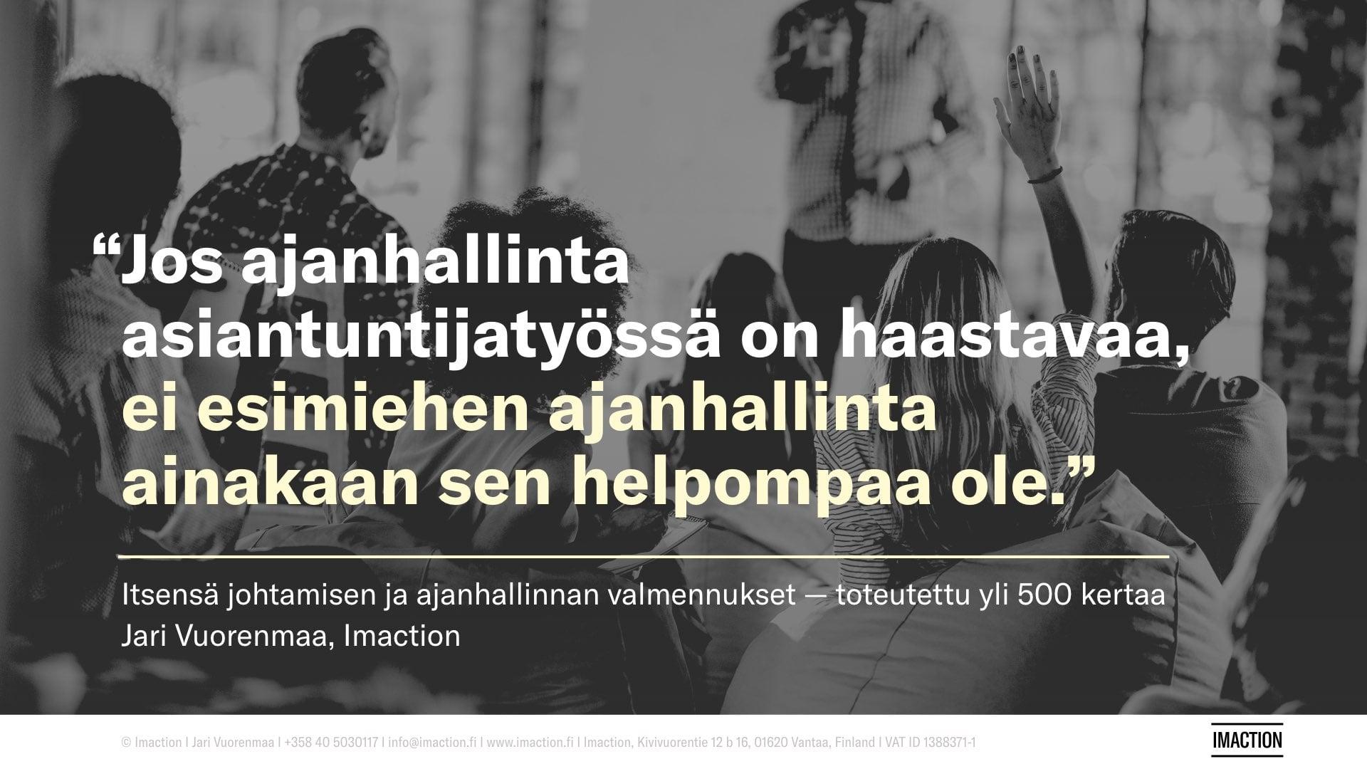 Ajanhallinta asiantuntijatyössä, esimiehen ajanhallinta ja itsensä johtaminen ja oma työhyvinvointi ovat teemoina Jari Vuorenmaan yli 500 kertaa toteutetuissa valmennuksissa. Tilaa luento tai koulutus Jari Vuorenmaa, Imaction.